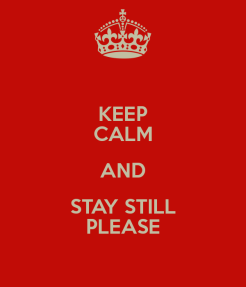 keep-calm-and-stay-still-please
